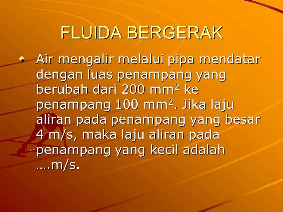 FLUIDA BERGERAK Air mengalir melalui pipa mendatar dengan luas penampang yang berubah dari 200 mm 2 ke penampang 100 mm 2. Jika laju aliran pada penam