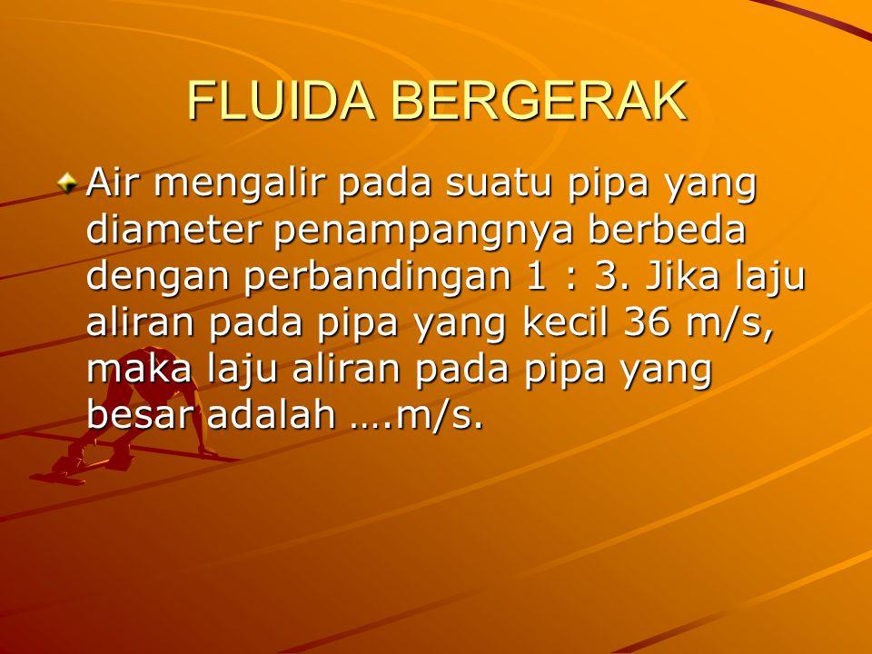 FLUIDA BERGERAK Air mengalir pada suatu pipa yang diameter penampangnya berbeda dengan perbandingan 1 : 3. Jika laju aliran pada pipa yang kecil 36 m/