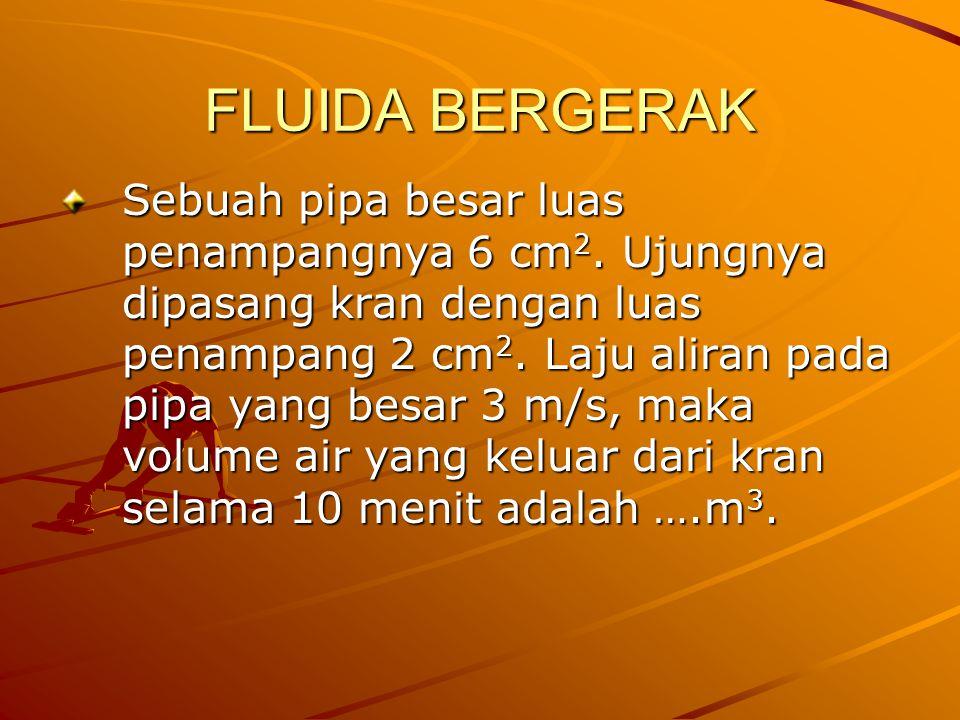 FLUIDA BERGERAK Sebuah pipa besar luas penampangnya 6 cm 2. Ujungnya dipasang kran dengan luas penampang 2 cm 2. Laju aliran pada pipa yang besar 3 m/