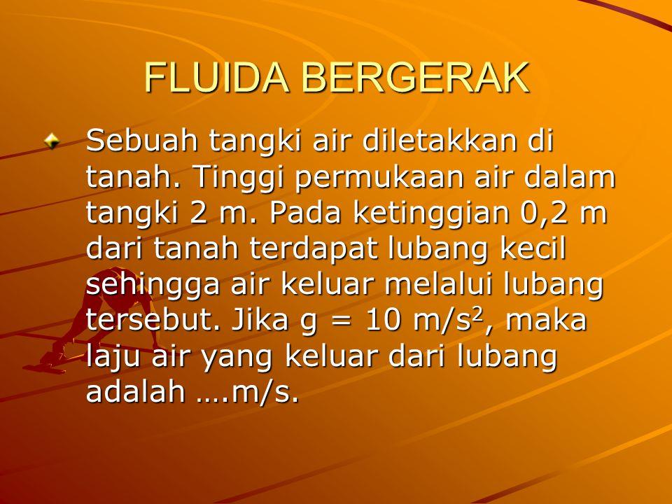 FLUIDA BERGERAK Sebuah tangki air diletakkan di tanah. Tinggi permukaan air dalam tangki 2 m. Pada ketinggian 0,2 m dari tanah terdapat lubang kecil s