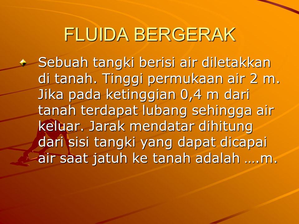 FLUIDA BERGERAK Sebuah tangki berisi air diletakkan di tanah. Tinggi permukaan air 2 m. Jika pada ketinggian 0,4 m dari tanah terdapat lubang sehingga