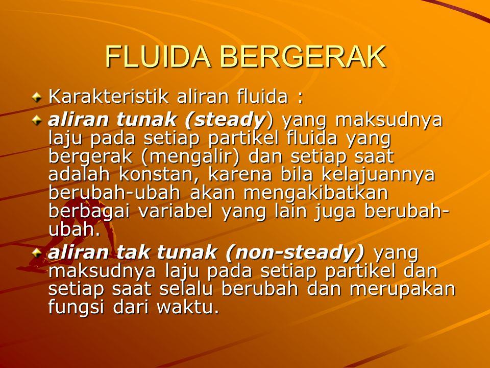 FLUIDA BERGERAK Karakteristik aliran fluida : aliran tunak (steady) yang maksudnya laju pada setiap partikel fluida yang bergerak (mengalir) dan setia