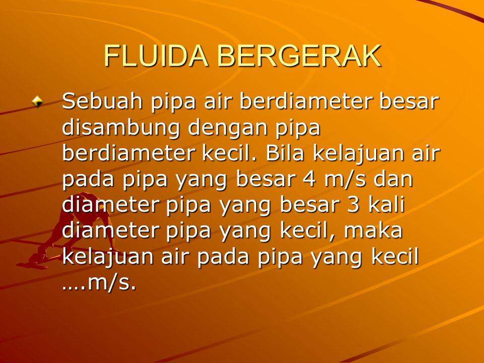 FLUIDA BERGERAK Sebuah pipa air berdiameter besar disambung dengan pipa berdiameter kecil. Bila kelajuan air pada pipa yang besar 4 m/s dan diameter p
