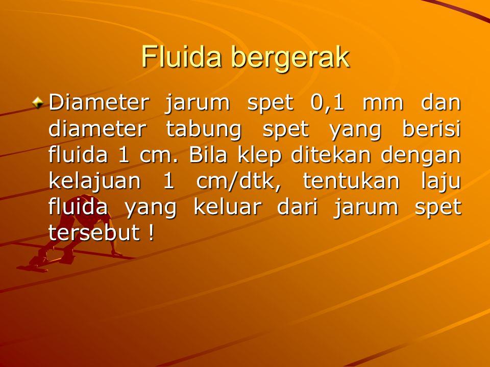 Fluida bergerak Diameter jarum spet 0,1 mm dan diameter tabung spet yang berisi fluida 1 cm. Bila klep ditekan dengan kelajuan 1 cm/dtk, tentukan laju