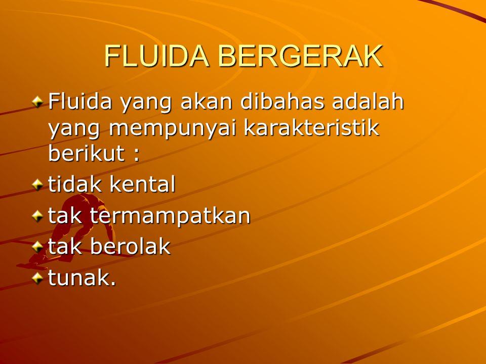 FLUIDA BERGERAK Fluida yang akan dibahas adalah yang mempunyai karakteristik berikut : tidak kental tak termampatkan tak berolak tunak.