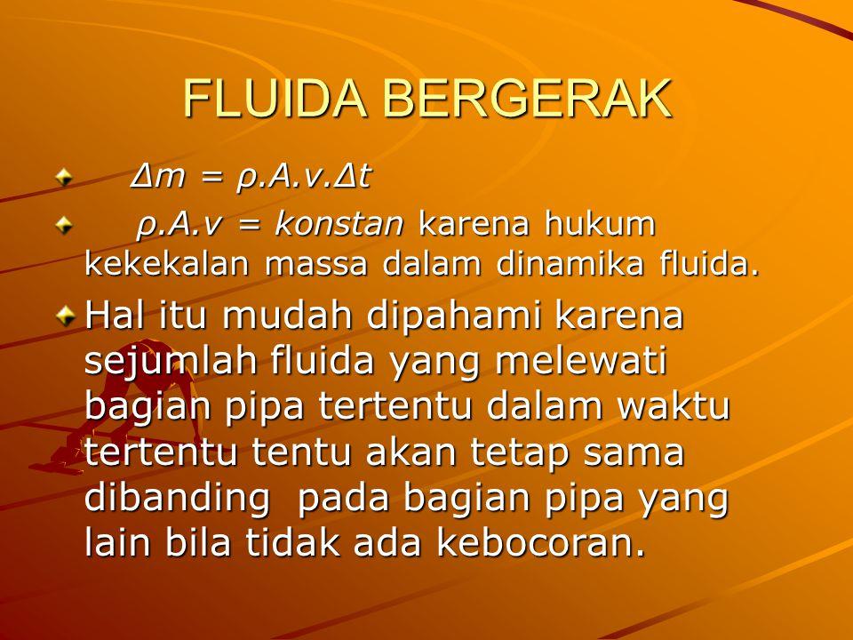 FLUIDA BERGERAK ∆m = ρ.A.v.∆t ∆m = ρ.A.v.∆t ρ.A.v = konstan karena hukum kekekalan massa dalam dinamika fluida. Hal itu mudah dipahami karena sejumlah