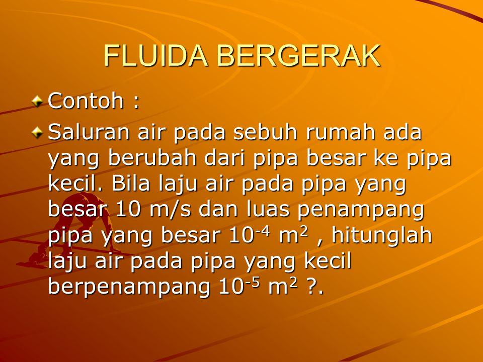 FLUIDA BERGERAK Contoh : Saluran air pada sebuh rumah ada yang berubah dari pipa besar ke pipa kecil. Bila laju air pada pipa yang besar 10 m/s dan lu