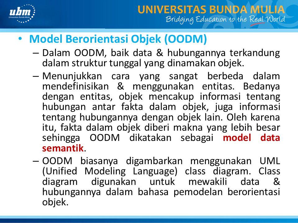 Model Berorientasi Objek (OODM) – Dalam OODM, baik data & hubungannya terkandung dalam struktur tunggal yang dinamakan objek. – Menunjukkan cara yang