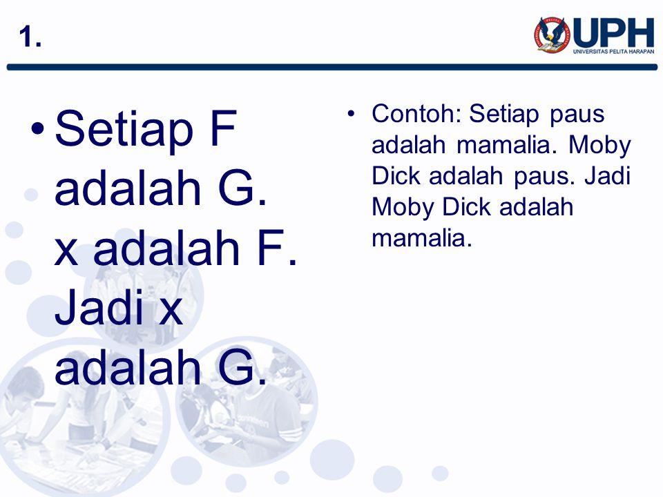 1. Setiap F adalah G. x adalah F. Jadi x adalah G. Contoh: Setiap paus adalah mamalia. Moby Dick adalah paus. Jadi Moby Dick adalah mamalia.