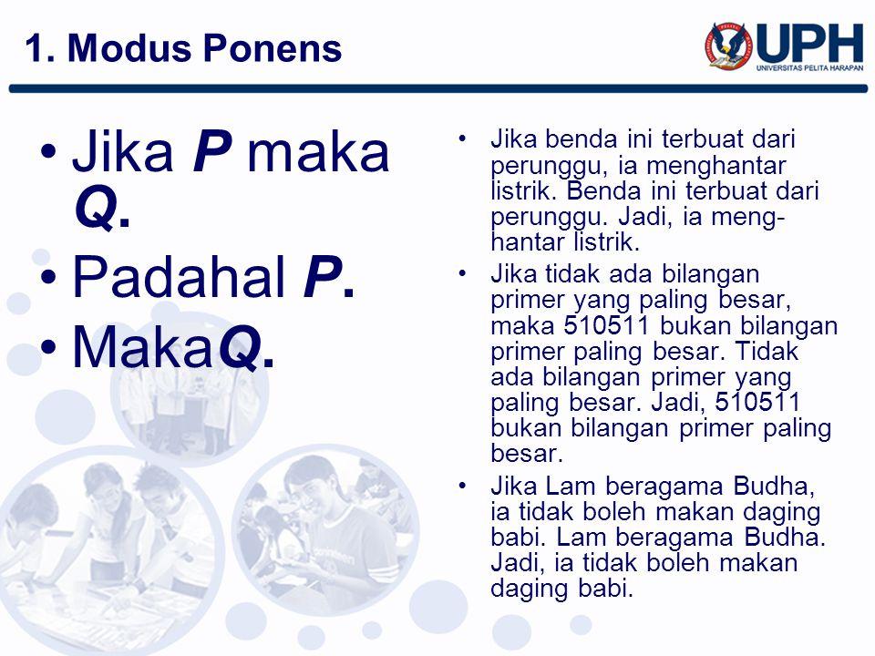 1. Modus Ponens Jika P maka Q. Padahal P. MakaQ. Jika benda ini terbuat dari perunggu, ia menghantar listrik. Benda ini terbuat dari perunggu. Jadi, i
