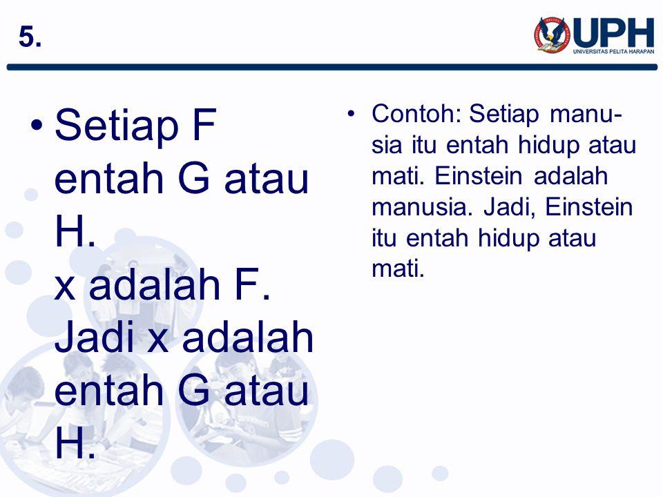 5. Setiap F entah G atau H. x adalah F. Jadi x adalah entah G atau H. Contoh: Setiap manu- sia itu entah hidup atau mati. Einstein adalah manusia. Jad