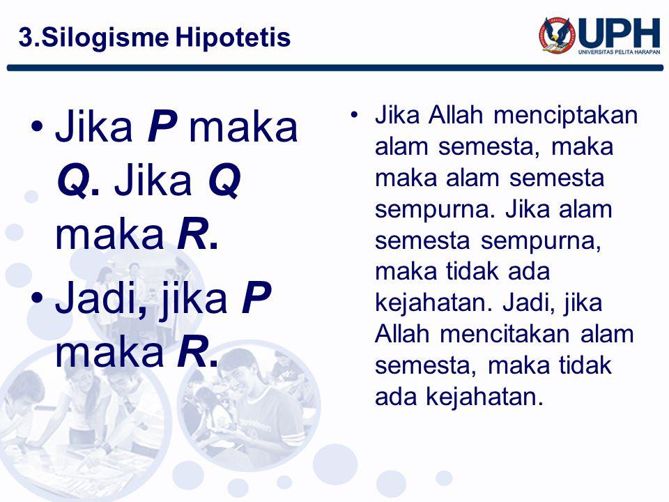 3.Silogisme Hipotetis Jika P maka Q. Jika Q maka R. Jadi, jika P maka R. Jika Allah menciptakan alam semesta, maka maka alam semesta sempurna. Jika al
