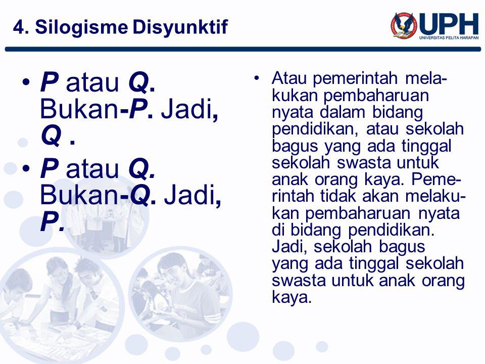 4. Silogisme Disyunktif P atau Q. Bukan-P. Jadi, Q. P atau Q. Bukan-Q. Jadi, P. Atau pemerintah mela- kukan pembaharuan nyata dalam bidang pendidikan,