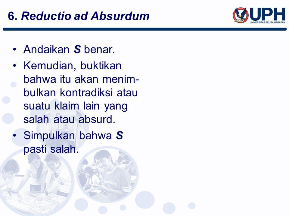 6. Reductio ad Absurdum Andaikan S benar. Kemudian, buktikan bahwa itu akan menim- bulkan kontradiksi atau suatu klaim lain yang salah atau absurd. Si