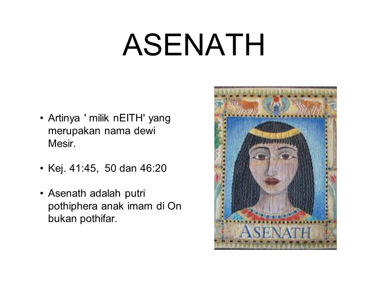 ASENATH Artinya ' milik nEITH' yang merupakan nama dewi Mesir. Kej. 41:45, 50 dan 46:20 Asenath adalah putri pothiphera anak imam di On bukan pothifar