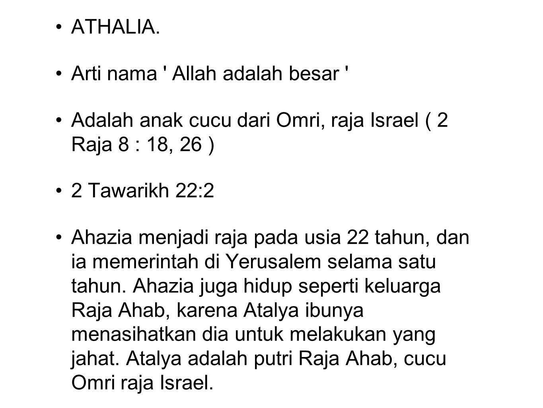 ATHALIA. Arti nama ' Allah adalah besar ' Adalah anak cucu dari Omri, raja Israel ( 2 Raja 8 : 18, 26 ) 2 Tawarikh 22:2 Ahazia menjadi raja pada usia
