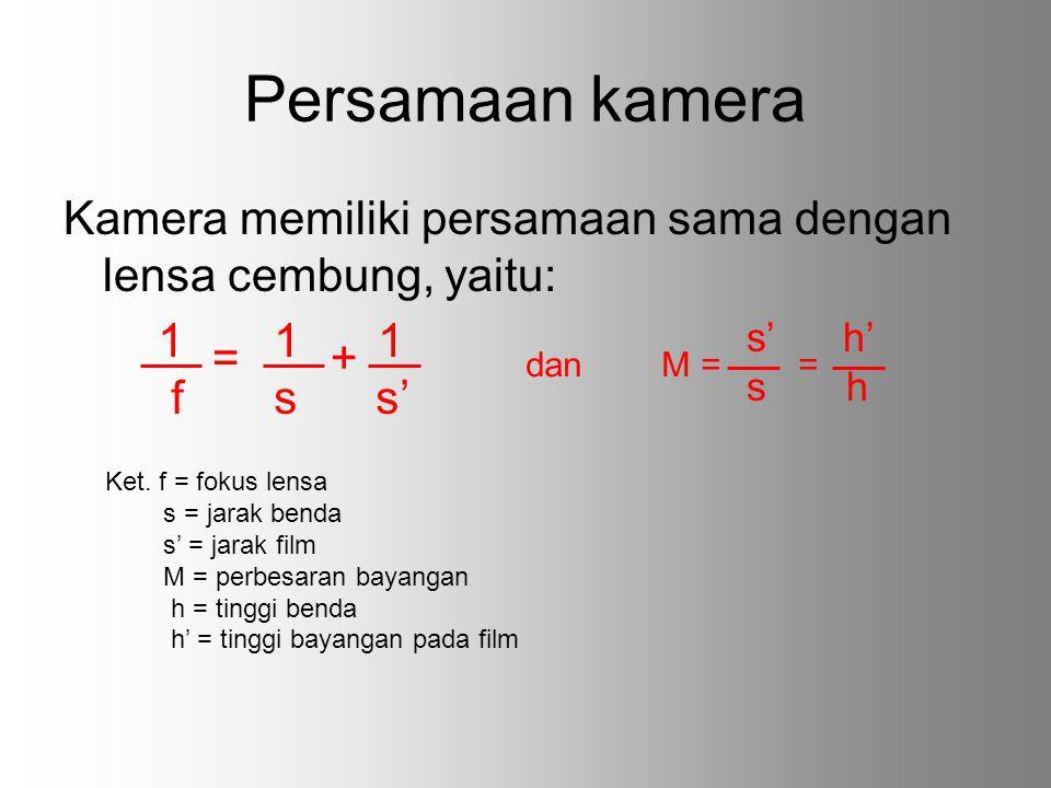 Persamaan kamera Kamera memiliki persamaan sama dengan lensa cembung, yaitu: = + 1 1 1 f s s' dan M = = s' h' s h Ket. f = fokus lensa s = jarak benda