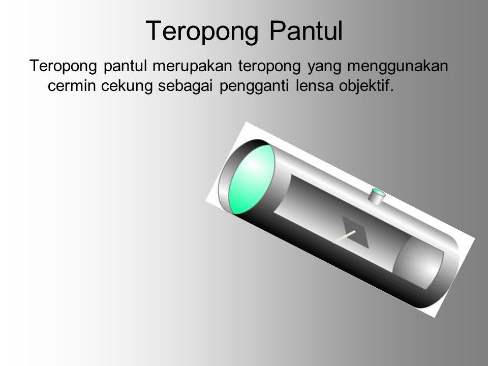 Teropong Pantul Teropong pantul merupakan teropong yang menggunakan cermin cekung sebagai pengganti lensa objektif.