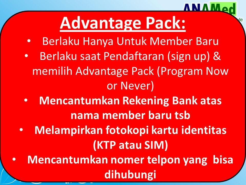 Advantage Pack: Berlaku Hanya Untuk Member Baru Berlaku saat Pendaftaran (sign up) & memilih Advantage Pack (Program Now or Never) Mencantumkan Rekening Bank atas nama member baru tsb Melampirkan fotokopi kartu identitas (KTP atau SIM) Mencantumkan nomer telpon yang bisa dihubungi