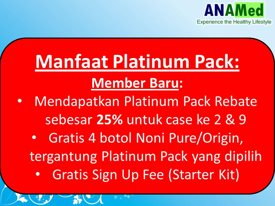 Manfaat Platinum Pack: Member Baru: Mendapatkan Platinum Pack Rebate sebesar 25% untuk case ke 2 & 9 Gratis 4 botol Noni Pure/Origin, tergantung Platinum Pack yang dipilih Gratis Sign Up Fee (Starter Kit)