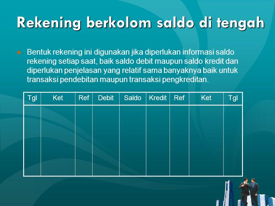 Rekening berkolom saldo di tengah ●Bentuk rekening ini digunakan jika diperlukan informasi saldo rekening setiap saat, baik saldo debit maupun saldo k