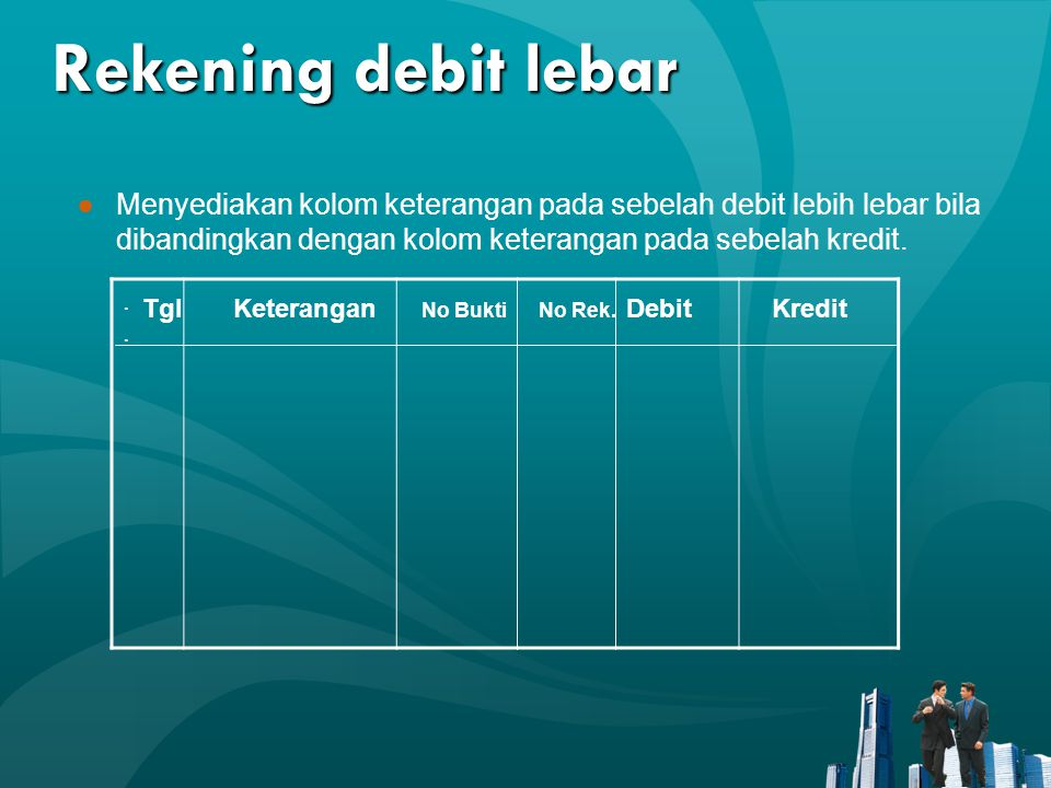Rekening debit lebar ●Menyediakan kolom keterangan pada sebelah debit lebih lebar bila dibandingkan dengan kolom keterangan pada sebelah kredit..
