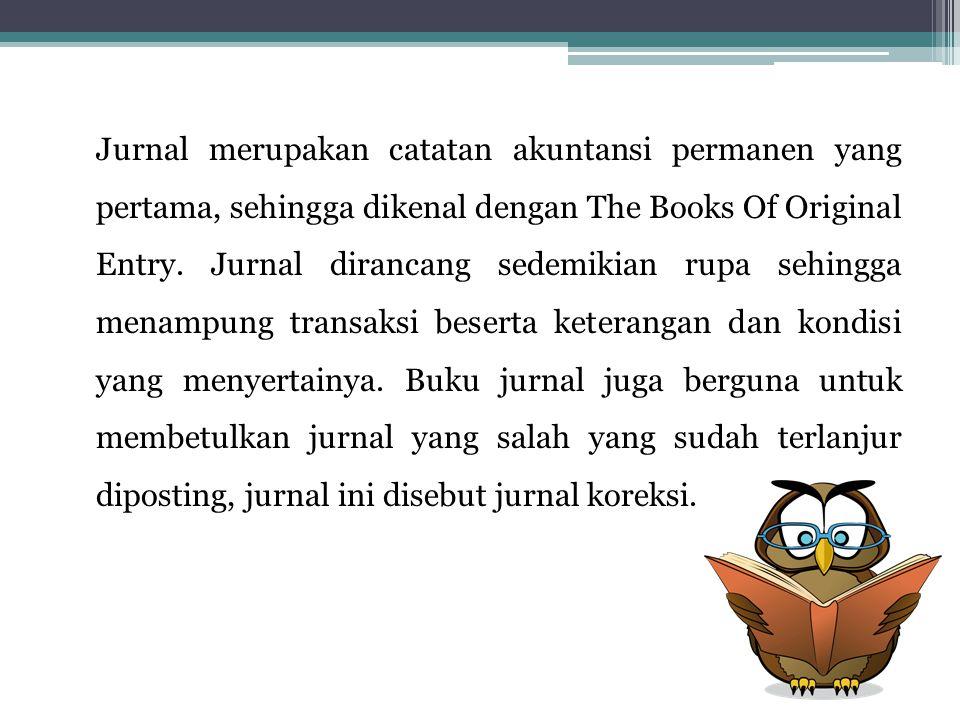 Jurnal merupakan catatan akuntansi permanen yang pertama, sehingga dikenal dengan The Books Of Original Entry. Jurnal dirancang sedemikian rupa sehing