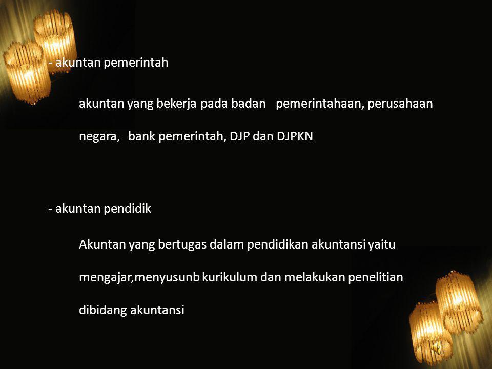 - akuntan pemerintah akuntan yang bekerja pada badan pemerintahaan, perusahaan negara, bank pemerintah, DJP dan DJPKN - akuntan pendidik Akuntan yang