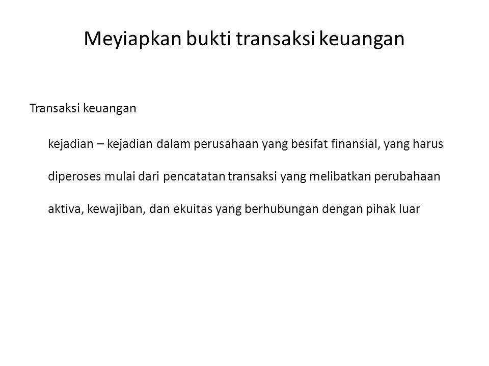 Meyiapkan bukti transaksi keuangan Transaksi keuangan kejadian – kejadian dalam perusahaan yang besifat finansial, yang harus diperoses mulai dari pen