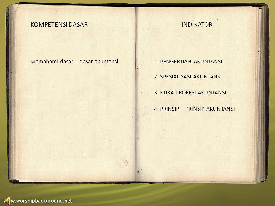 KOMPETENSI DASAR INDIKATOR Memahami dasar – dasar akuntansi1. PENGERTIAN AKUNTANSI 2. SPESIALISASI AKUNTANSI 3. ETIKA PROFESI AKUNTANSI 4. PRINSIP – P