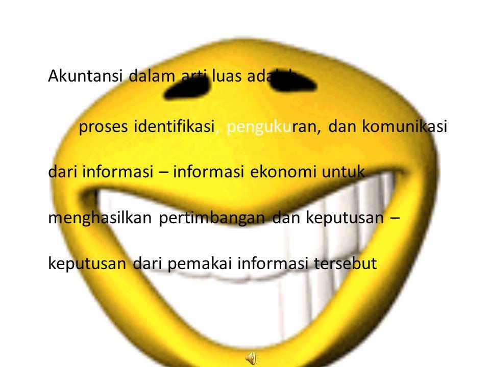 Akuntansi dalam arti luas adalah proses identifikasi, pengukuran, dan komunikasi dari informasi – informasi ekonomi untuk menghasilkan pertimbangan da