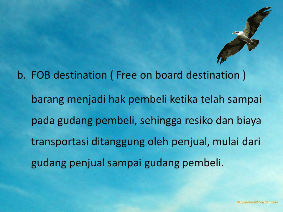 b.FOB destination ( Free on board destination ) barang menjadi hak pembeli ketika telah sampai pada gudang pembeli, sehingga resiko dan biaya transpor