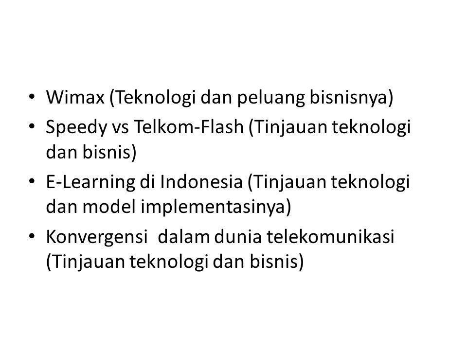 Wimax (Teknologi dan peluang bisnisnya) Speedy vs Telkom-Flash (Tinjauan teknologi dan bisnis) E-Learning di Indonesia (Tinjauan teknologi dan model implementasinya) Konvergensi dalam dunia telekomunikasi (Tinjauan teknologi dan bisnis)