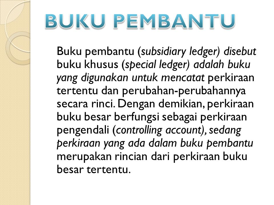 Buku pembantu (subsidiary ledger) disebut buku khusus (special ledger) adalah buku yang digunakan untuk mencatat perkiraan tertentu dan perubahan-perubahannya secara rinci.