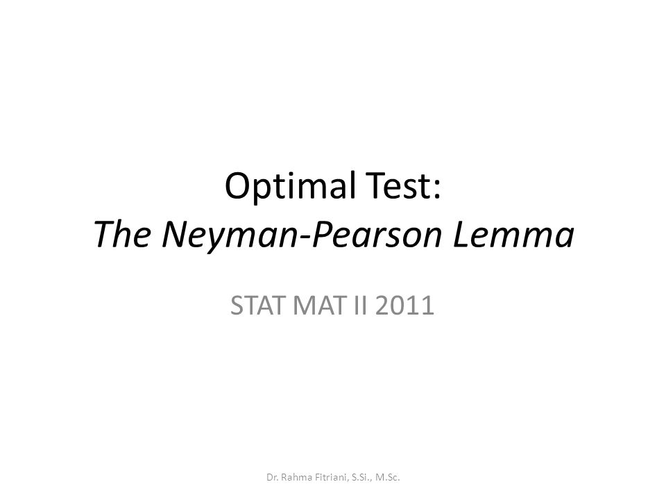 Optimal Test: The Neyman-Pearson Lemma STAT MAT II 2011 Dr. Rahma Fitriani, S.Si., M.Sc.