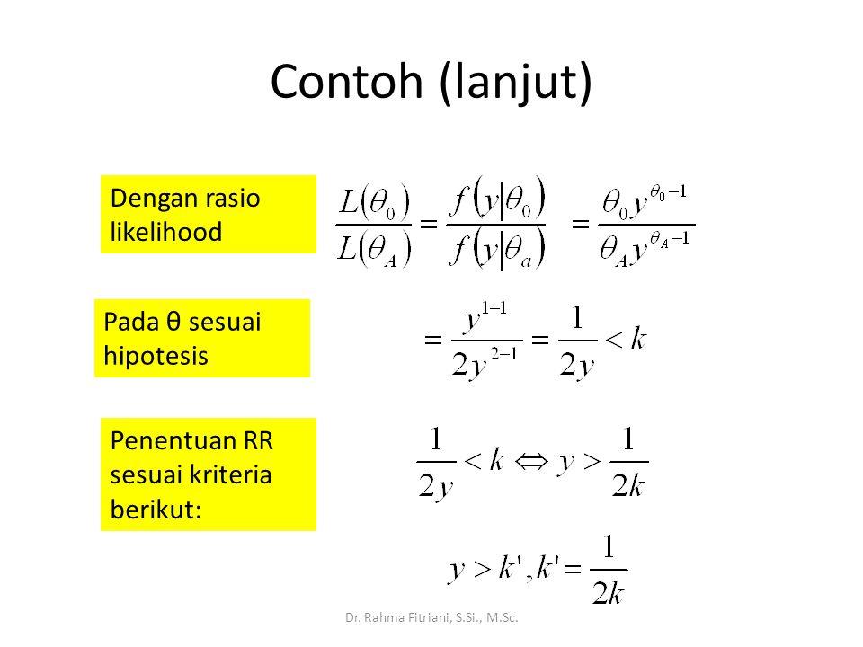 Contoh (lanjut) Dr. Rahma Fitriani, S.Si., M.Sc. Dengan rasio likelihood Pada θ sesuai hipotesis Penentuan RR sesuai kriteria berikut: