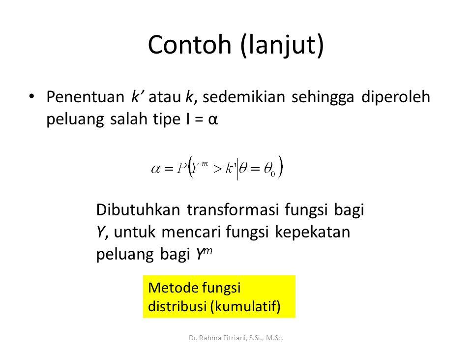 Contoh (lanjut) Penentuan k' atau k, sedemikian sehingga diperoleh peluang salah tipe I = α Dr. Rahma Fitriani, S.Si., M.Sc. Dibutuhkan transformasi f