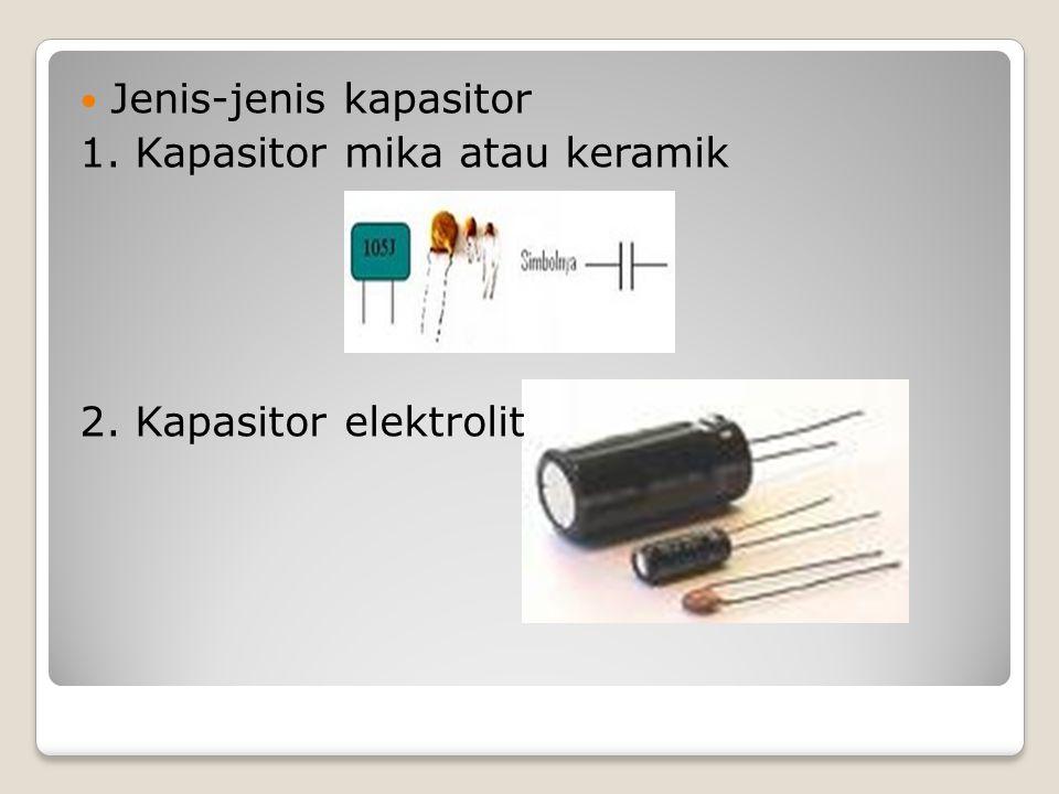 Jenis-jenis kapasitor 1. Kapasitor mika atau keramik 2. Kapasitor elektrolit