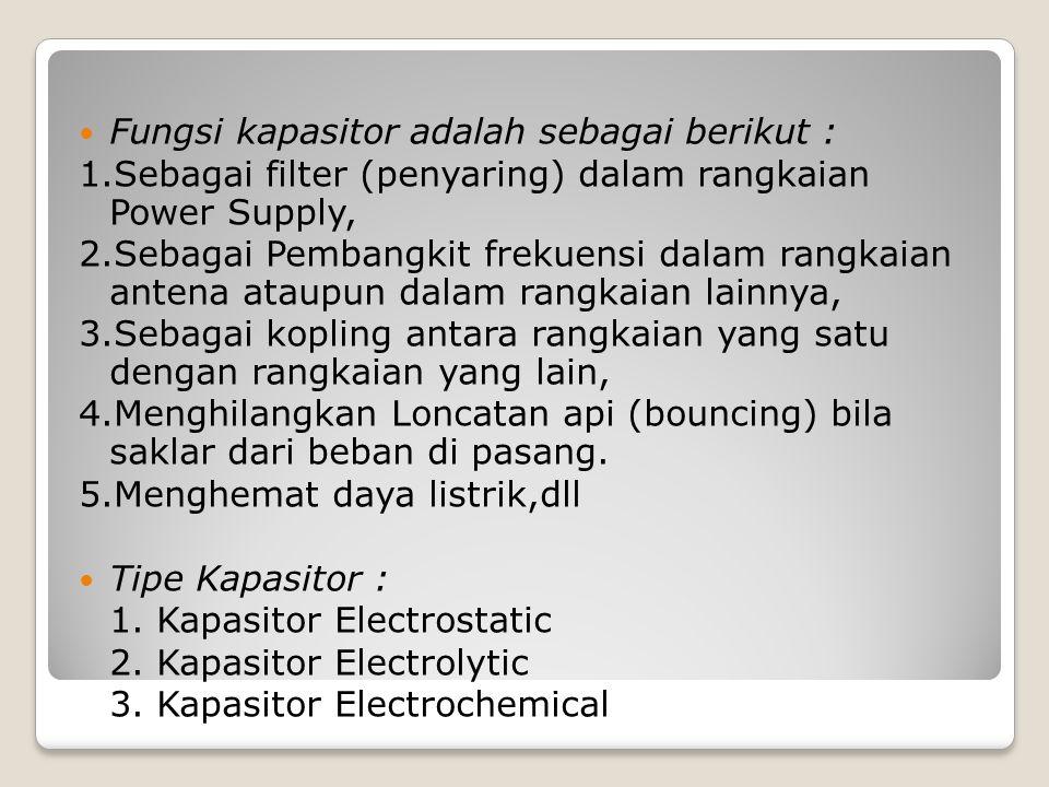 Fungsi kapasitor adalah sebagai berikut : 1.Sebagai filter (penyaring) dalam rangkaian Power Supply, 2.Sebagai Pembangkit frekuensi dalam rangkaian an