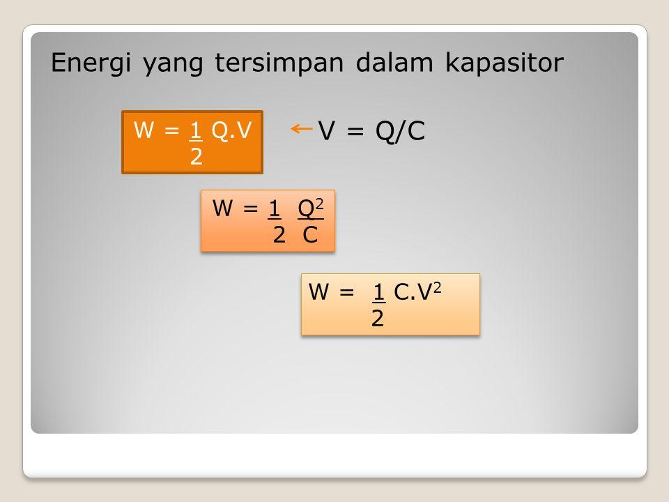 Energi yang tersimpan dalam kapasitor V = Q/C W = 1 Q.V 2 W = 1 Q 2 2 C W = 1 Q 2 2 C W = 1 C.V 2 2 W = 1 C.V 2 2