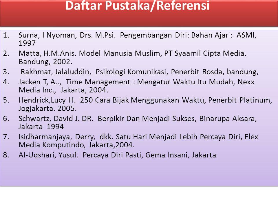 Daftar Pustaka/Referensi 1.Surna, I Nyoman, Drs. M.Psi. Pengembangan Diri: Bahan Ajar : ASMI, 1997 2.Matta, H.M.Anis. Model Manusia Muslim, PT Syaamil