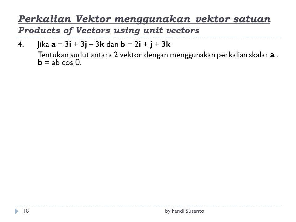 Perkalian Vektor menggunakan vektor satuan Products of Vectors using unit vectors 4.Jika a = 3i + 3j – 3k dan b = 2i + j + 3k Tentukan sudut antara 2 vektor dengan menggunakan perkalian skalar a.