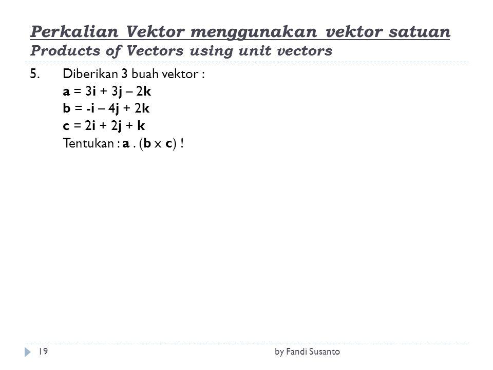 Perkalian Vektor menggunakan vektor satuan Products of Vectors using unit vectors 5.Diberikan 3 buah vektor : a = 3i + 3j – 2k b = -i – 4j + 2k c = 2i