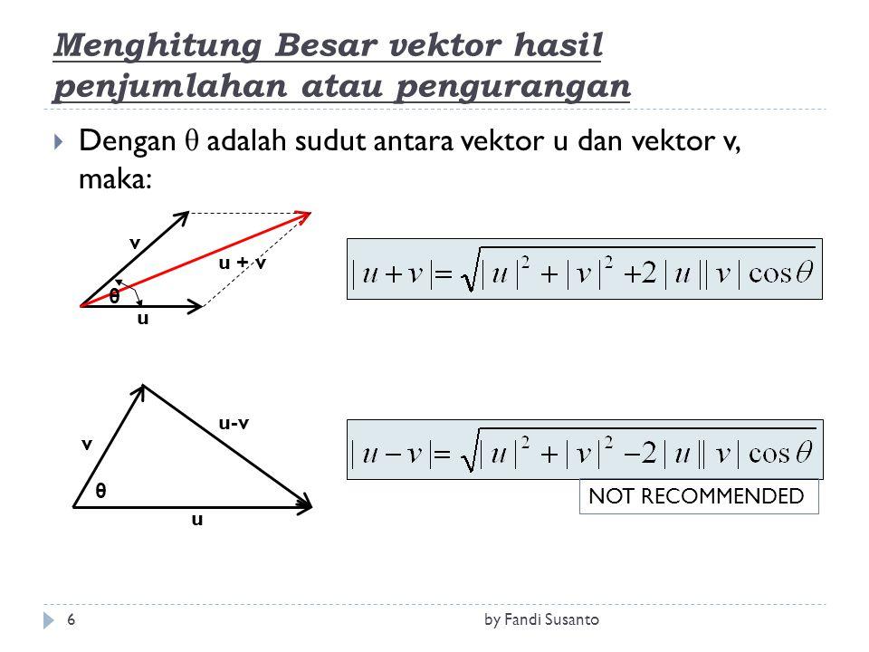 Menghitung Besar vektor hasil penjumlahan atau pengurangan  Dengan θ adalah sudut antara vektor u dan vektor v, maka: u v u-v θ u + v u v θ NOT RECOMMENDED 6by Fandi Susanto