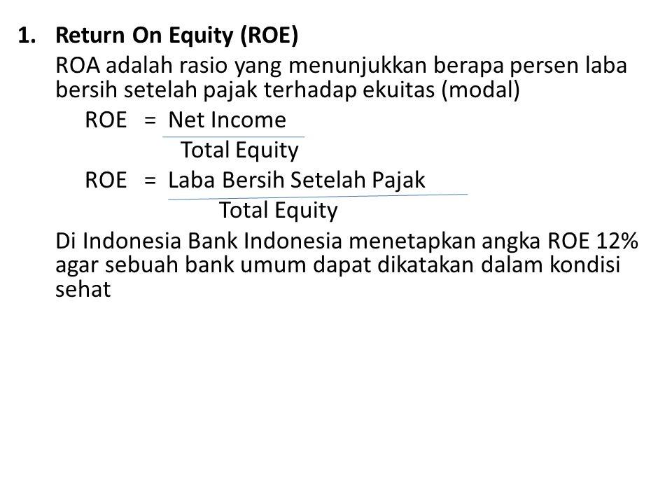 1.Return On Equity (ROE) ROA adalah rasio yang menunjukkan berapa persen laba bersih setelah pajak terhadap ekuitas (modal) ROE = Net Income Total Equity ROE = Laba Bersih Setelah Pajak Total Equity Di Indonesia Bank Indonesia menetapkan angka ROE 12% agar sebuah bank umum dapat dikatakan dalam kondisi sehat
