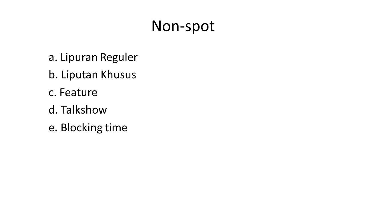 Non-spot a. Lipuran Reguler b. Liputan Khusus c. Feature d. Talkshow e. Blocking time