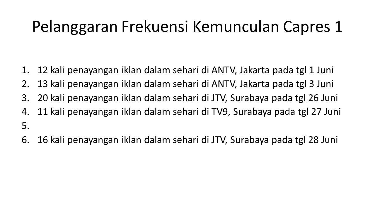 Pelanggaran Frekuensi Kemunculan Capres 1 1.12 kali penayangan iklan dalam sehari di ANTV, Jakarta pada tgl 1 Juni 2.13 kali penayangan iklan dalam sehari di ANTV, Jakarta pada tgl 3 Juni 3.20 kali penayangan iklan dalam sehari di JTV, Surabaya pada tgl 26 Juni 4.11 kali penayangan iklan dalam sehari di TV9, Surabaya pada tgl 27 Juni 5.
