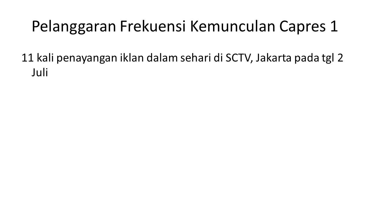 Pelanggaran Frekuensi Kemunculan Capres 1 11 kali penayangan iklan dalam sehari di SCTV, Jakarta pada tgl 2 Juli