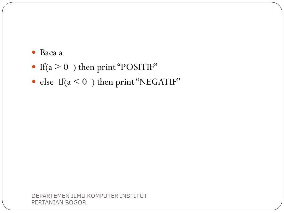 "DEPARTEMEN ILMU KOMPUTER INSTITUT PERTANIAN BOGOR Baca a If(a > 0 ) then print ""POSITIF"" else If(a < 0 ) then print ""NEGATIF"""