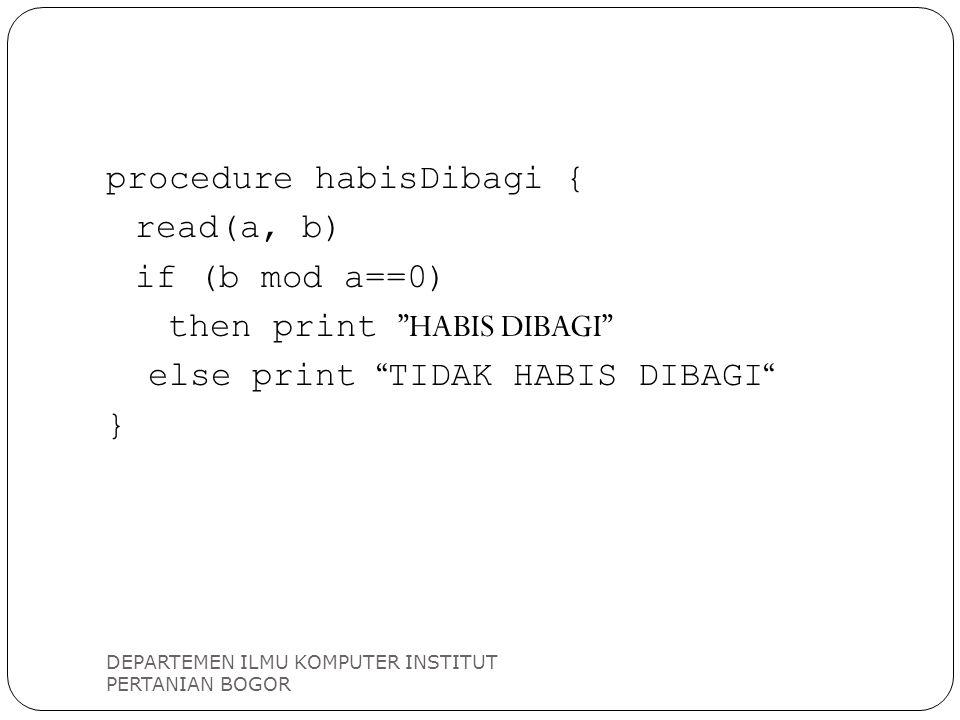 """DEPARTEMEN ILMU KOMPUTER INSTITUT PERTANIAN BOGOR procedure habisDibagi { read(a, b) if (b mod a==0) then print """"HABIS DIBAGI"""" else print """" TIDAK HABI"""
